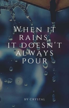 When It Rains, It Doesn't Always Pour by crystally_rain