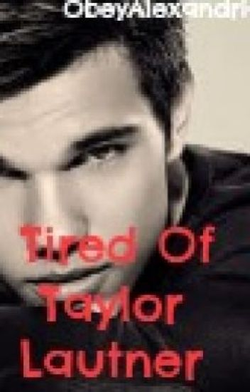 Tired of Taylor Lautner