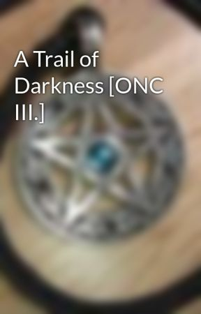 A Trail of Darkness [ONC III.] by WolfeyeWinter5