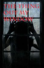 The Thing Out My Window (FINISHED) by Lollipop-Lady001