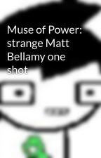 Muse of Power: strange Matt Bellamy one shot by LonelyMuser
