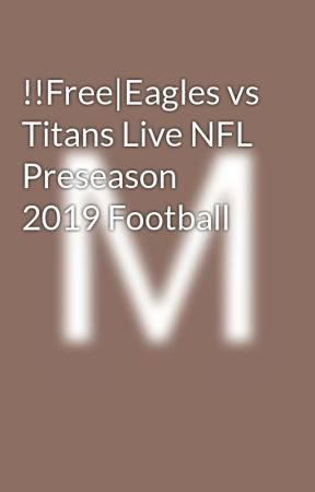 Free|Eagles vs Titans Live NFL Preseason 2019 Football - Wattpad