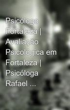 Psicólogo Fortaleza   Avaliação Psicológica em Fortaleza   Psicóloga Rafael ... by rafaellapsiclinica