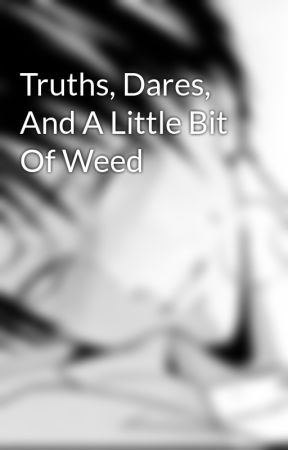 Truths, Dares, And A Little Bit Of Weed by LeviAOwnsMyDick