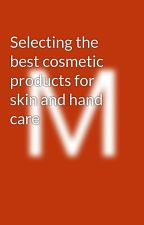 Selecting the best cosmetic products for skin and hand care by MichaelKorman