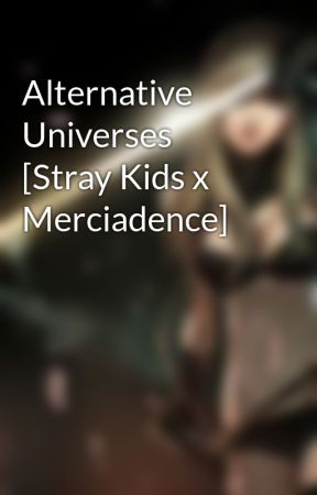 Alternative Universes [Stray Kids x Merciadence] by Merciadence_Aya