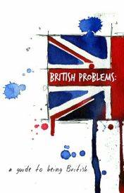 British Problems: A Guide To Being British by ohdewitt