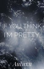 If You Think I'm Pretty... by Autuxn_X