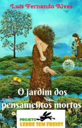 O JARDIM DOS PENSAMENTOS MORTOS by LuisFernandoAlves8