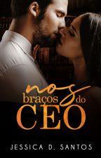 NOS BRAÇOS DO CEO by AutoraJessicaSantos