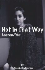 Not In That Way - Lauren/You *ON HOLD* by stockholmlauren