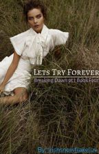 Lets Try Forever (Book 4) Breaking Dawn pt.1 (Lexi's story) by irishsnowflakeluv