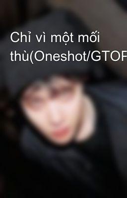 Chỉ vì một mối thù(Oneshot/GTOP/TODAE/BAERI)
