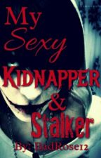 My Sexy Kidnapper & Stalker by BadRose12
