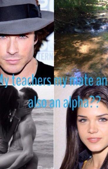 My Teachers My Mate and He's Also an Alpha?!