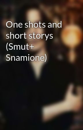 One shots and short storys (Smut+ Snamione) by SlytherinSnape80