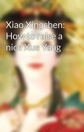 Xiao Xingchen: How to raise a nice Xue Yang by SpeXialHoe