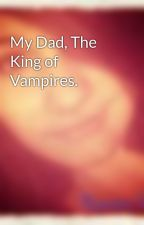 My Dad, The King of Vampires. by Ravvystarr1998