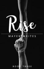 Rise [BOOK THREE] by MayenWrites