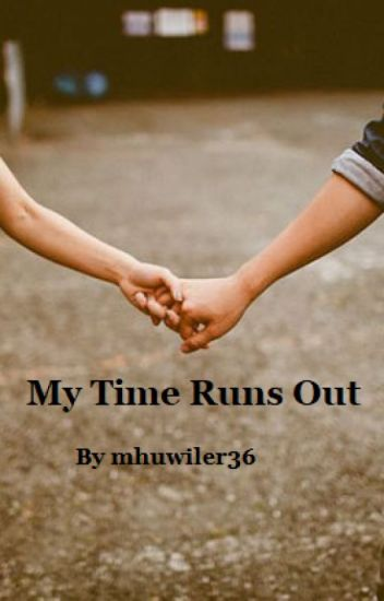 My Time Runs out - Michelle Huwiler - Wattpad