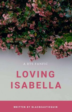 Loving Isabella || A BTS Fanfic [Coming Soon] by BlacBeautieQuin