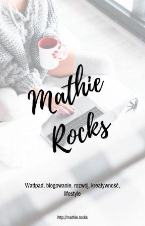 Mathie Rocks! | Wattpad, blogowanie, rozwój, kreatywność, lifestyle by MathieRocks