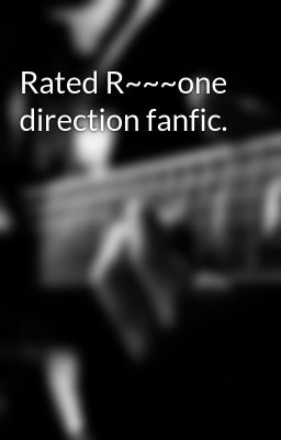 Rated R~~~one direction fanfic.