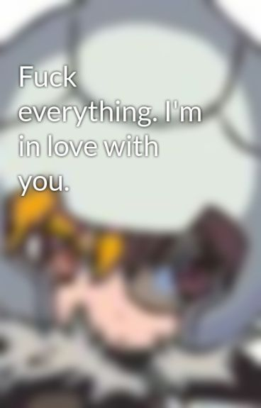 Fuck everything. I'm in love with you. by Kitsu-chan