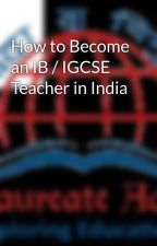 How to Become an IB / IGCSE Teacher in India by baccalaureateacademy