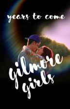 Gilmore Girls ⋆ Years to Come by scrambled-letters