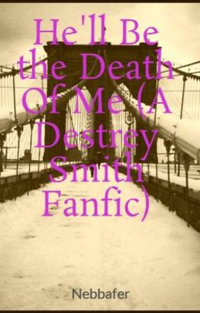 He'll Be the Death Of Me (A Destrey Smith Fanfic) by Nebbafer