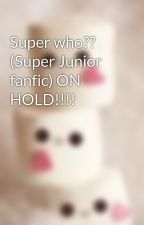 Super who?? (Super Junior fanfic) ON HOLD!!!! by kawaii0mi