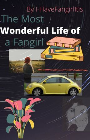 The Most Wonderful Life of A Fangirl by I-HaveFangirlItis