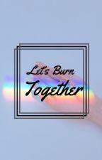 Let's Burn Together by BibbityBackTheFuckUp