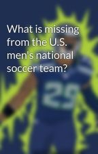 What is missing from the U.S. men's national soccer team? by Senjtorrey