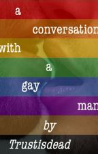 A Conversation with a Gay Man by TrustIsDead
