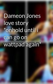 Dameon Jones love story *onhold until i can go on wattpad again* by DaOfficiallyMindless