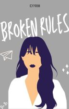 Broken Rules (Completed and Under Editing) by eyyrin