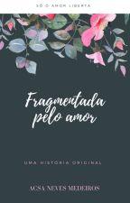 Fragmentada pelo amor by _acsamedeiros