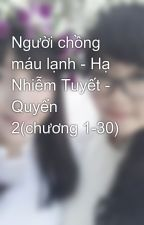 Người chồng máu lạnh - Hạ Nhiễm Tuyết - Quyển 2(chương 1-30) by ThaoTran398