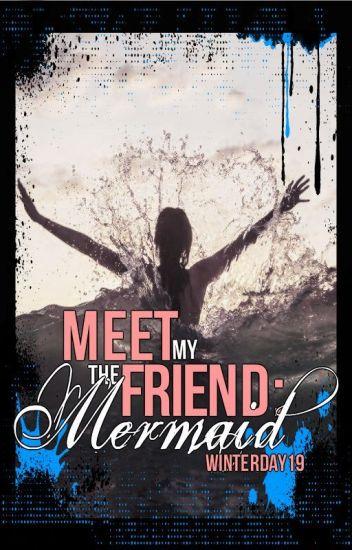 Meet My Friend... The Mermaid [UNDERGOING MAJOR EDITING]