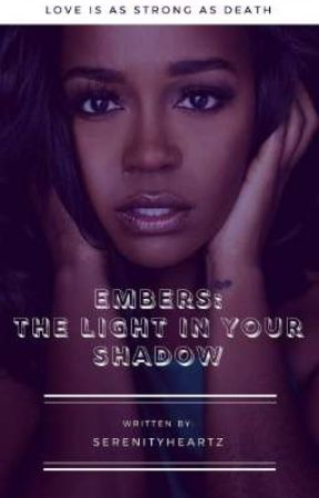 Embers: The Light in Your Shadow  by Serenityheartz