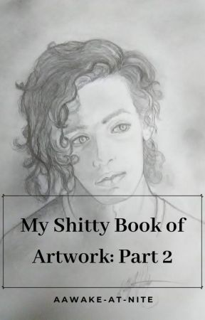 My Shitty Book of Artwork: Part 2 by aawake-at-nite