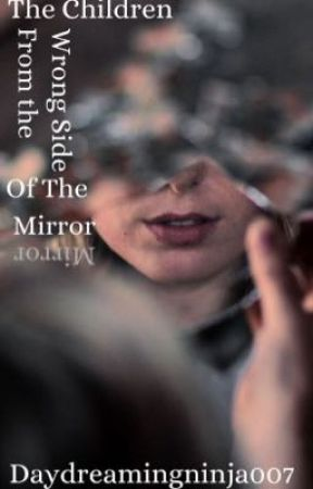 The Children From The Wrong Side Of The Mirror by daydreamingninja007