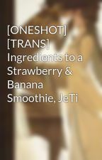 [ONESHOT] [TRANS] Ingredients to a Strawberry & Banana Smoothie, JeTi by JessicaJung