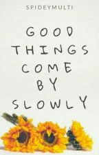 Good things come by slowly || T.H  by spideymulti