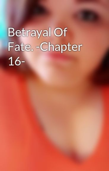 Betrayal Of Fate. -Chapter 16- by thefallof_laceyy