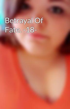 Betrayal Of Fate. -18- by thefallof_laceyy