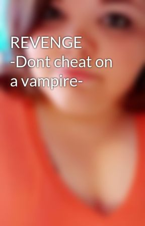 REVENGE -Dont cheat on a vampire- by thefallof_laceyy