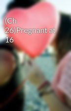 (Ch 26)Pregnant at 16 by nikkichicky